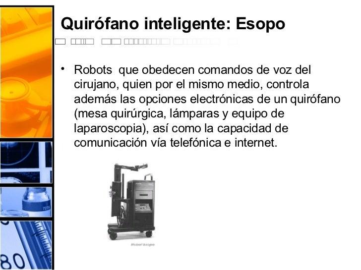 Quirófano inteligente: Esopo <ul><li>Robots  que obedecen comandos de voz del cirujano, quien por el mismo medio, controla...