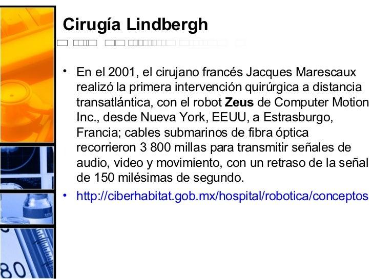 Cirugía Lindbergh <ul><li>En el 2001, el cirujano francés Jacques Marescaux realizó la primera intervención quirúrgica a d...