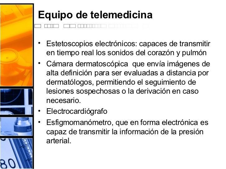 Equipo de telemedicina <ul><li>Estetoscopios electrónicos: capaces de transmitir en tiempo real los sonidos del corazón y ...