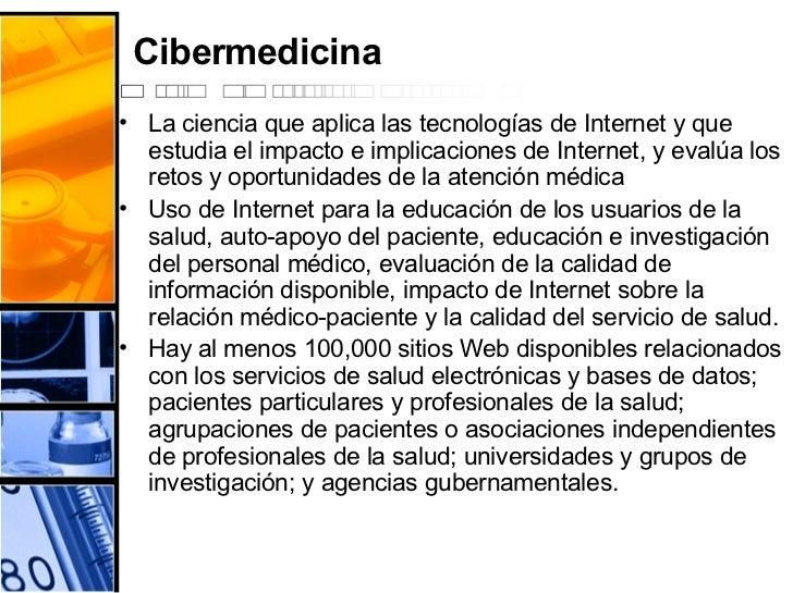 Cibermedicina <ul><li>La ciencia que aplica las tecnologías de Internet y que estudia el impacto e implicaciones de Intern...