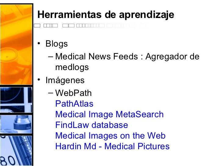 Herramientas de aprendizaje <ul><li>Blogs </li></ul><ul><ul><li>Medical News Feeds : Agregador de medlogs </li></ul></ul><...