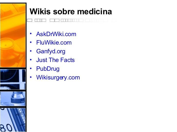 Wikis sobre medicina <ul><li>AskDrWiki.com </li></ul><ul><li>FluWikie.com </li></ul><ul><li>Ganfyd.org </li></ul><ul><li>J...