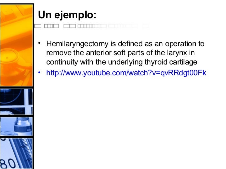 Un ejemplo: <ul><li>Hemilaryngectomy is defined as an operation to remove the anterior soft parts of the larynx in continu...