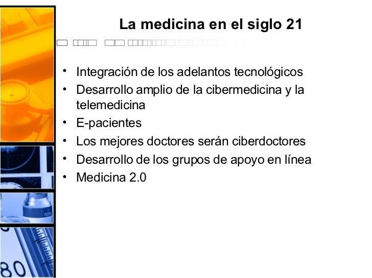 La medicina en el siglo 21 <ul><li>Integración de los adelantos tecnológicos </li></ul><ul><li>Desarrollo amplio de la cib...