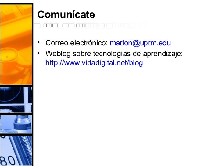 Comunícate <ul><li>Correo electrónico:  [email_address] </li></ul><ul><li>Weblog sobre tecnologías de aprendizaje:  http:/...