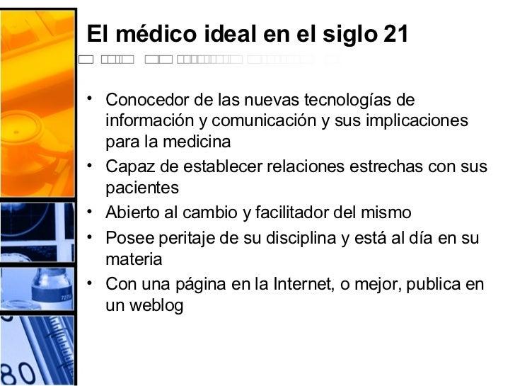 El médico ideal en el siglo 21 <ul><li>Conocedor de las nuevas tecnologías de información y comunicación y sus implicacion...