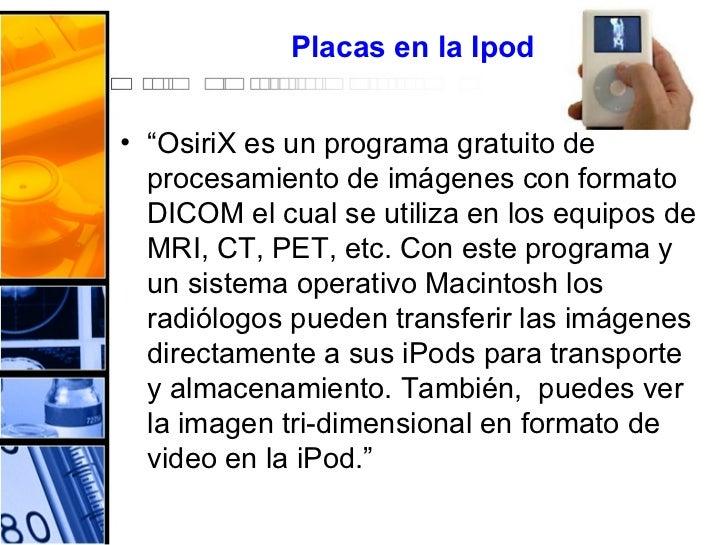 """Placas  en la  Ipod <ul><li>"""" OsiriX es un programa gratuito de procesamiento de imágenes con formato DICOM el cual se uti..."""