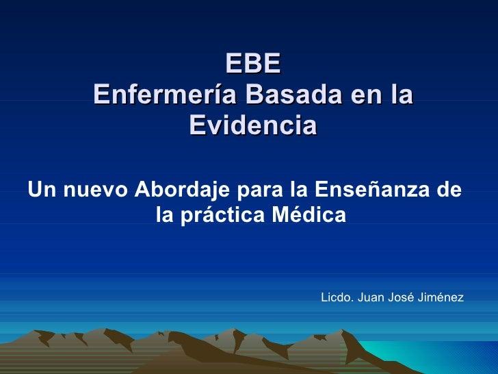 EBE Enfermería Basada en la Evidencia <ul><li>Un nuevo Abordaje para la Enseñanza de la práctica Médica   </li></ul><ul><l...