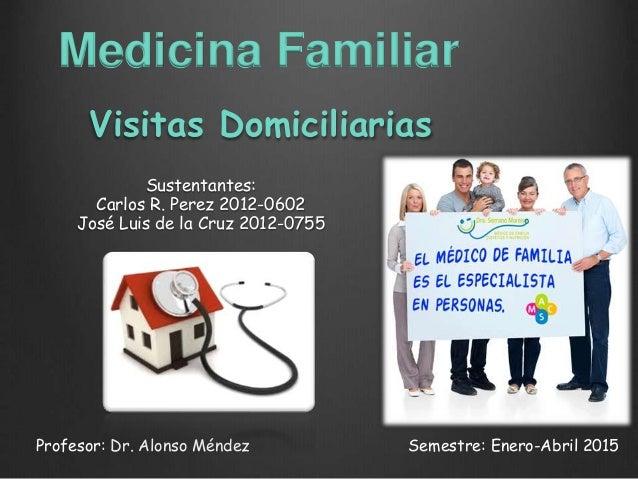Visitas Domiciliarias Sustentantes: Carlos R. Perez 2012-0602 José Luis de la Cruz 2012-0755 Profesor: Dr. Alonso Méndez S...
