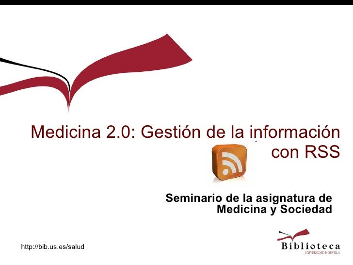 Medicina 2.0: Gestión de la información con RSS Seminario de la asignatura de Medicina y Sociedad