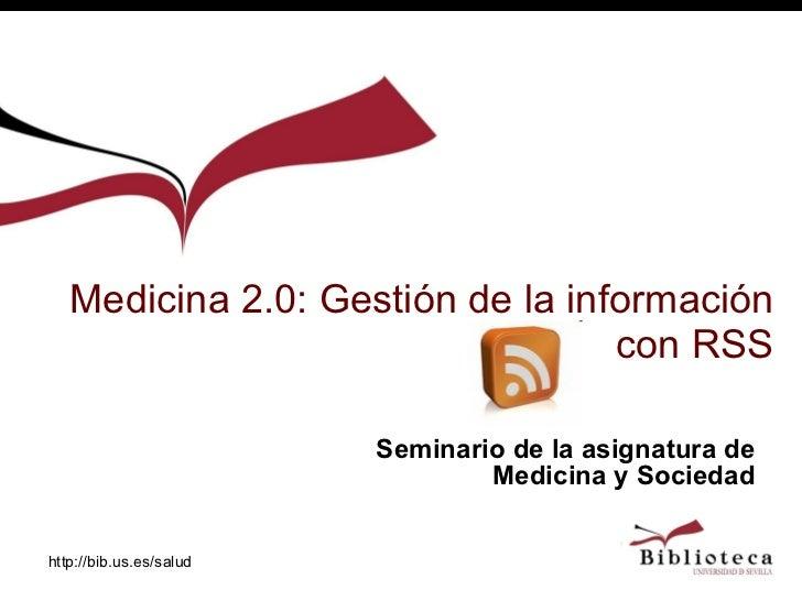 Medicina 2.0: Gestión de la información con RSS http://bib.us.es/salud Seminario de la asignatura de Medicina y Sociedad