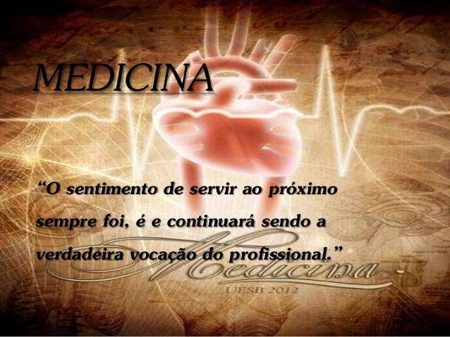 """MEDICINA """"O sentimento de servir ao próximo sempre foi, é e continuará sendo a verdadeira vocação do profissional."""""""