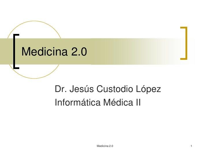 Medicina 2.0      Dr. Jesús Custodio López      Informática Médica II               Medicina 2.0      1