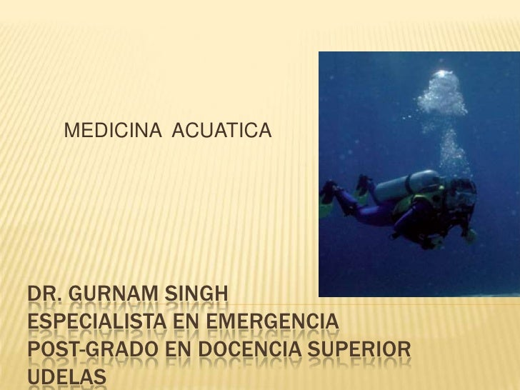 MEDICINA ACUATICADR. GURNAM SINGHESPECIALISTA EN EMERGENCIAPOST-GRADO EN DOCENCIA SUPERIORUDELAS