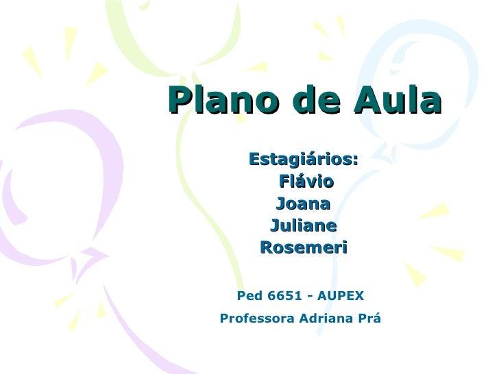 Plano de Aula Estagiários: Flávio Joana Juliane Rosemeri Ped 6651 - AUPEX Professora Adriana Prá