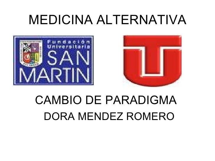 MEDICINA ALTERNATIVA <ul><li>CAMBIO DE PARADIGMA  </li></ul><ul><li>DORA MENDEZ ROMERO </li></ul>