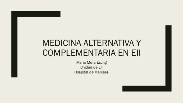 MEDICINA ALTERNATIVA Y COMPLEMENTARIA EN EII María Mora Escrig Unidad de EII Hospital de Manises