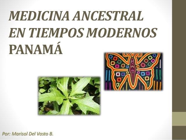 MEDICINA ANCESTRAL EN TIEMPOS MODERNOS PANAMÁ Por: Marisol Del Vasto B.