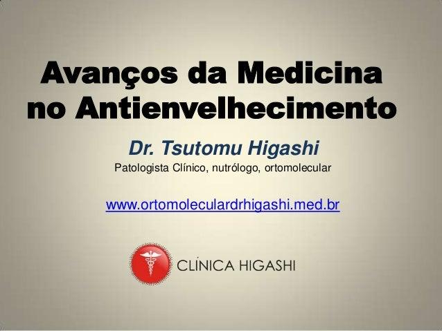 Avanços da Medicinano Antienvelhecimento       Dr. Tsutomu Higashi     Patologista Clínico, nutrólogo, ortomolecular    ww...