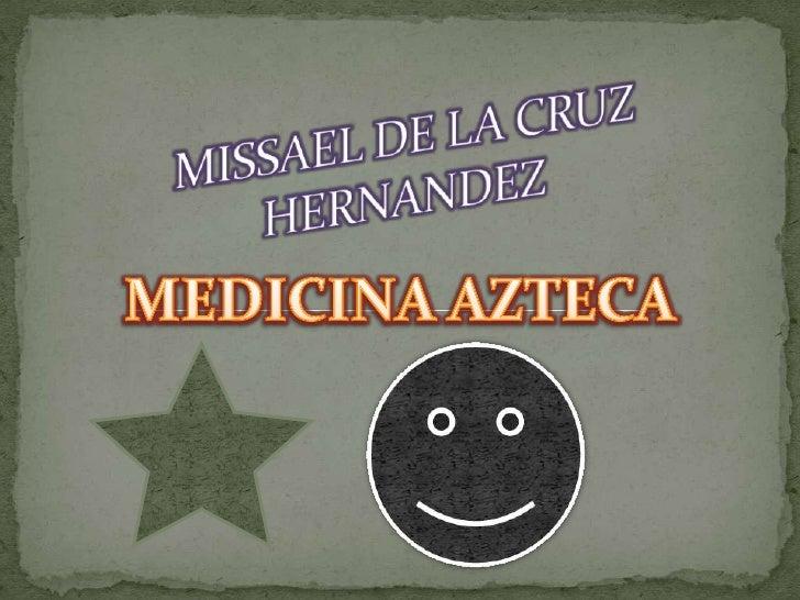 MISSAEL DE LA CRUZ HERNANDEZ <br />MEDICINA AZTECA<br />