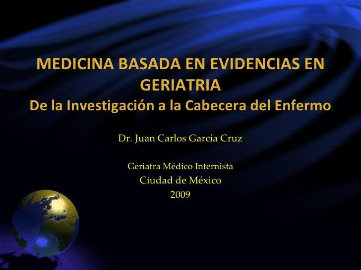 MEDICINA BASADA EN EVIDENCIAS EN            GERIATRIA De la Investigación a la Cabecera del Enfermo              Dr. Juan ...