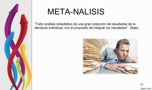 """META-NALISIS """"Todo análisis estadístico de una gran colección de resultados de la literatura individual, con el propósito ..."""