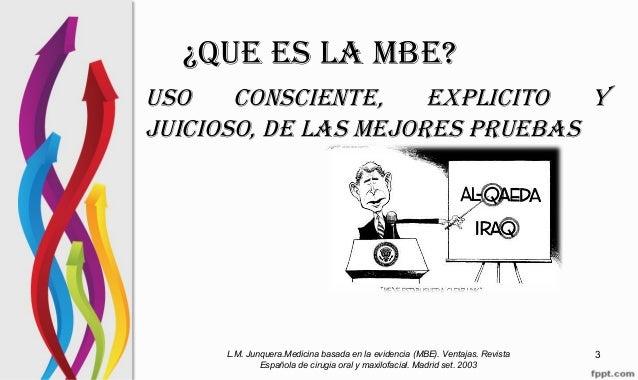 ¿QUE ES LA MBE? USO CONSCIENTE, EXPLICITO Y JUICIOSO, DE LAS MEJORES PRUEBAS L.M. Junquera.Medicina basada en la evidencia...