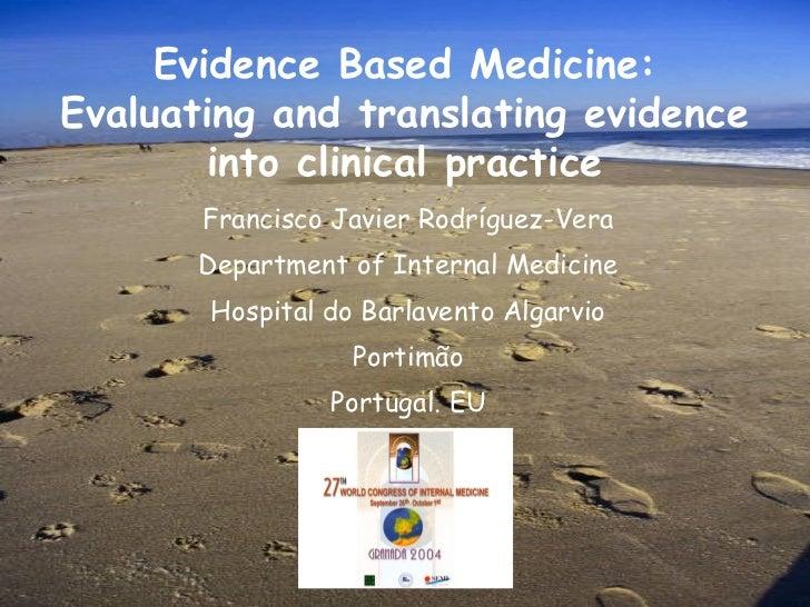 Evidence Based Medicine:Evaluating and translating evidence        into clinical practice       Francisco Javier Rodríguez...