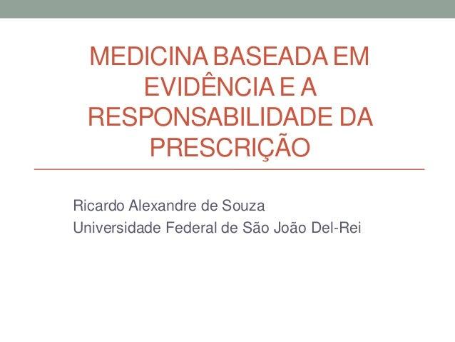 MEDICINA BASEADA EM EVIDÊNCIA E A RESPONSABILIDADE DA PRESCRIÇÃO Ricardo Alexandre de Souza Universidade Federal de São Jo...