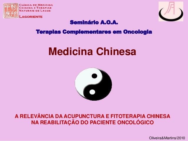 Seminário A.O.A. Terapias Complementares em Oncologia Oliveira&Martins/2010 Medicina Chinesa A RELEVÂNCIA DA ACUPUNCTURA E...