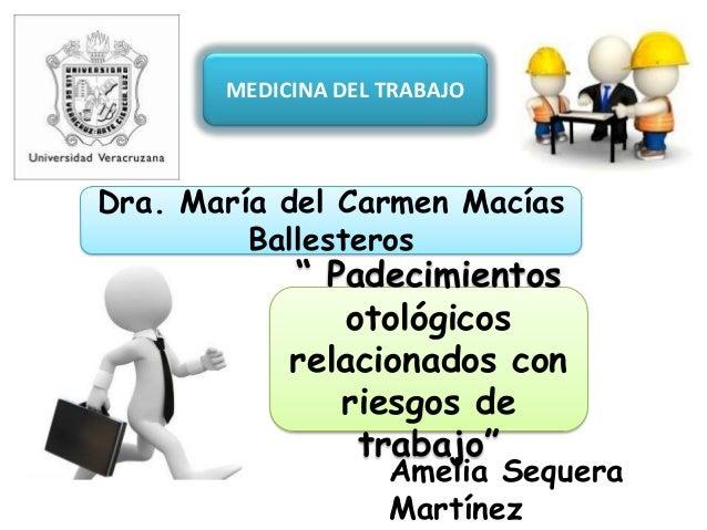 """MEDICINA DEL TRABAJO Dra. María del Carmen Macías Ballesteros Amelia Sequera Martínez """" Padecimientos otológicos relaciona..."""