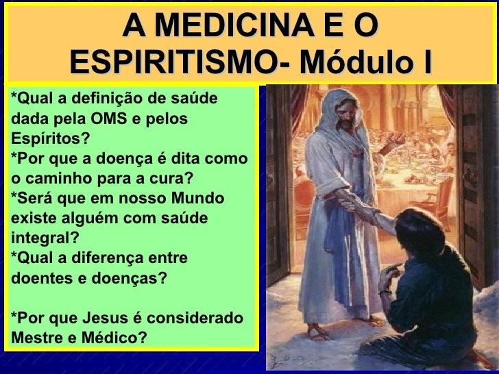 A MEDICINA E O ESPIRITISMO- Módulo I *Qual a definição de saúde dada pela OMS e pelos Espíritos? *Por que a doença é dita ...