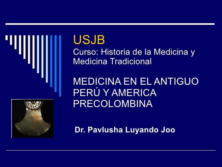 USJB  Curso: Historia de la Medicina y Medicina Tradicional MEDICINA EN EL ANTIGUO PERÚ Y AMERICA PRECOLOMBINA Dr. Pavlush...