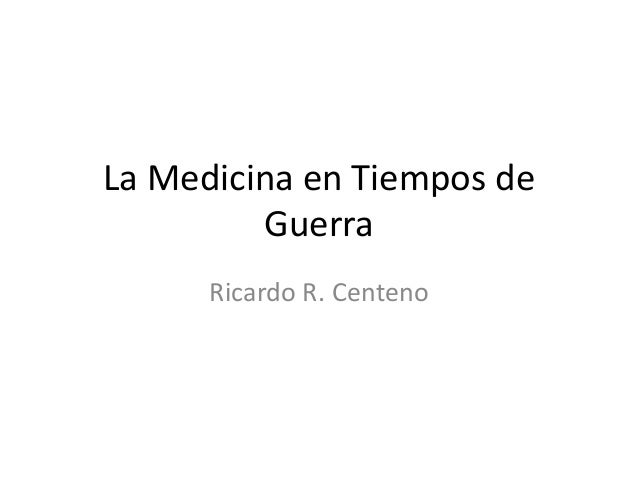 La Medicina en Tiempos de Guerra Ricardo R. Centeno