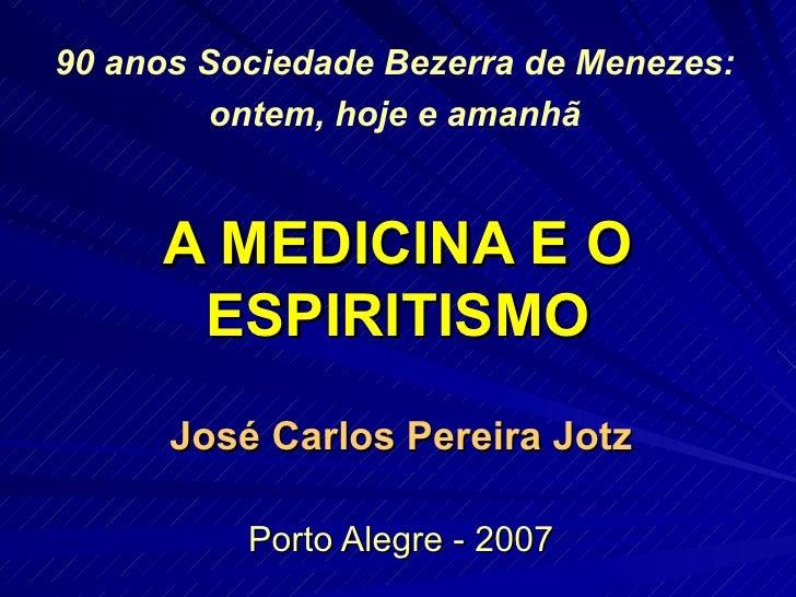 A MEDICINA E O ESPIRITISMO José Carlos Pereira Jotz Porto Alegre - 2007 90 anos Sociedade Bezerra de Menezes: ontem, hoje ...