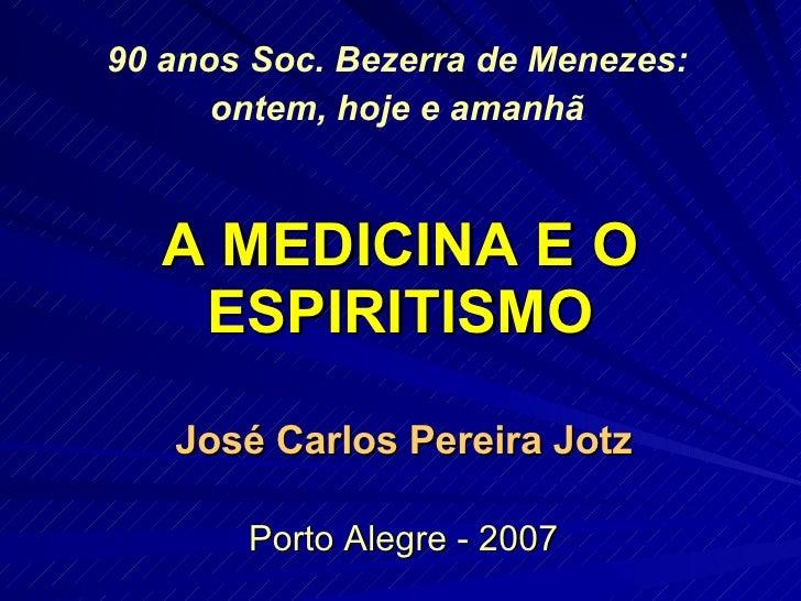 A MEDICINA E O ESPIRITISMO José Carlos Pereira Jotz Porto Alegre - 2007 90 anos Soc. Bezerra de Menezes: ontem, hoje e ama...
