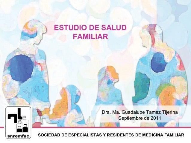 SOCIEDAD DE ESPECIALISTAS Y RESIDENTES DE MEDICINA FAMILIAR ESTUDIO DE SALUD FAMILIAR Dra. Ma. Guadalupe Tamez Tijerina Se...