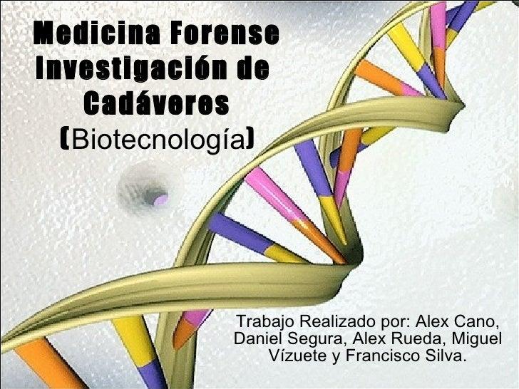 Medicina Forense Investigación de  Cadáveres ( Biotecnología ) Trabajo Realizado por: Alex Cano, Daniel Segura, Alex Rueda...