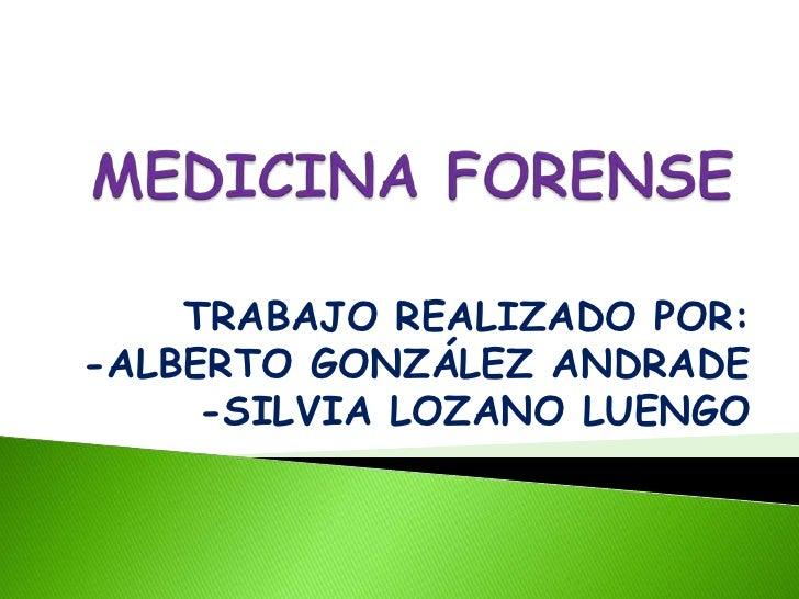 MEDICINA FORENSE<br />TRABAJO REALIZADO POR:<br />-ALBERTO GONZÁLEZ ANDRADE<br />-SILVIA LOZANO LUENGO <br />