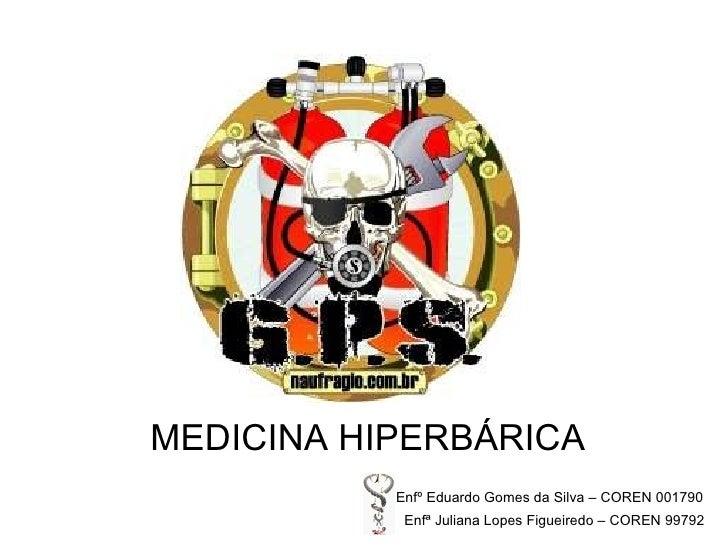 MEDICINA HIPERBÁRICA   Enfº Eduardo Gomes da Silva – COREN 001790   Enfª Juliana Lopes Figueiredo – COREN 99792