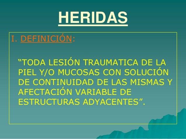 """HERIDAS I. DEFINICIÓN: """"TODA LESIÓN TRAUMATICA DE LA PIEL Y/O MUCOSAS CON SOLUCIÓN DE CONTINUIDAD DE LAS MISMAS Y AFECTACI..."""