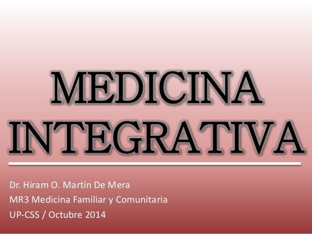 MEDICINA  INTEGRATIVA  Dr. Hiram O. Martín De Mera  MR3 Medicina Familiar y Comunitaria  UP-CSS / Octubre 2014