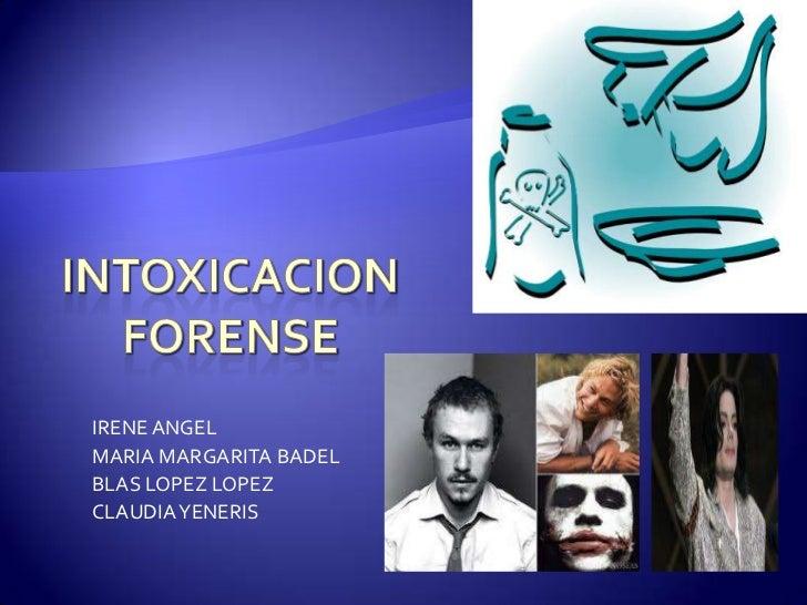 intOXICACION FORENSE<br />IRENE ANGEL<br />MARIA MARGARITA BADEL<br />BLAS LOPEZ LOPEZ<br />CLAUDIA YENERIS<br />