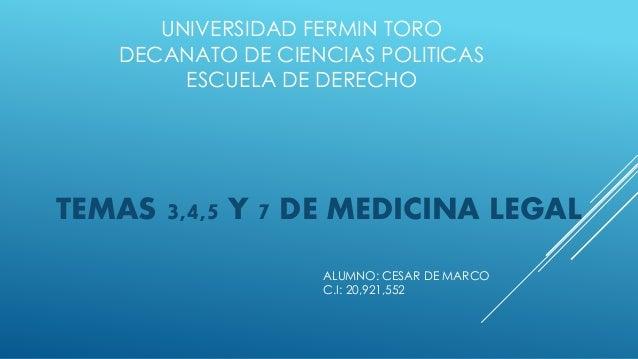 UNIVERSIDAD FERMIN TORO DECANATO DE CIENCIAS POLITICAS ESCUELA DE DERECHO TEMAS 3,4,5 Y 7 DE MEDICINA LEGAL ALUMNO: CESAR ...