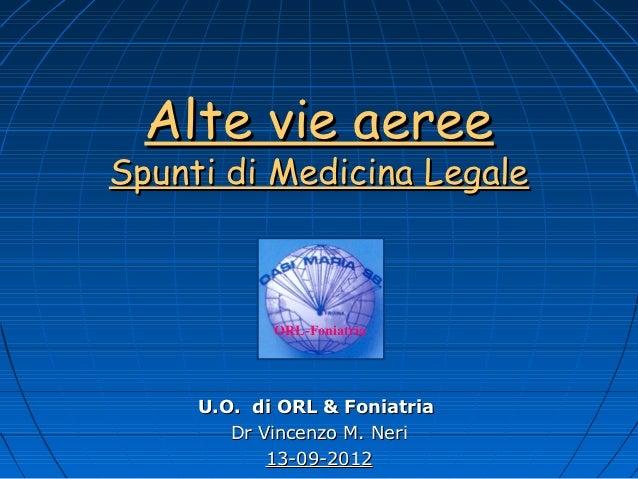 Alte vie aereeSpunti di Medicina Legale            ORL-Foniatria     U.O. di ORL & Foniatria        Dr Vincenzo M. Neri   ...