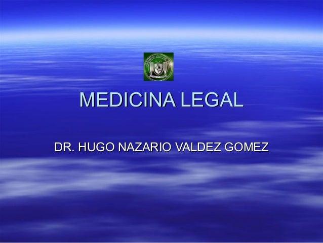 MEDICINA LEGALDR. HUGO NAZARIO VALDEZ GOMEZ