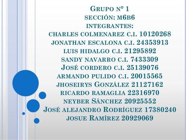 GRUPO N° 1 SECCIÓN: M6B6 INTEGRANTES: CHARLES COLMENAREZ C.I. 10120268 JONATHAN ESCALONA C.I. 24353913 LUIS HIDALGO C.I. 2...