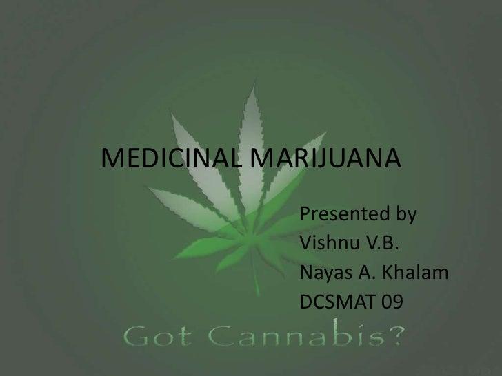 MEDICINAL MARIJUANA<br />Presented by<br />Vishnu V.B.<br />Nayas A. Khalam<br />DCSMAT 09<br />
