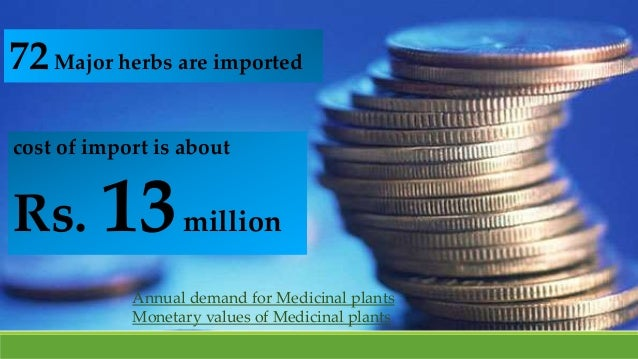 72Major herbs are imported cost of import is about Rs. 13million Annual demand for Medicinal plants Monetary values of Med...