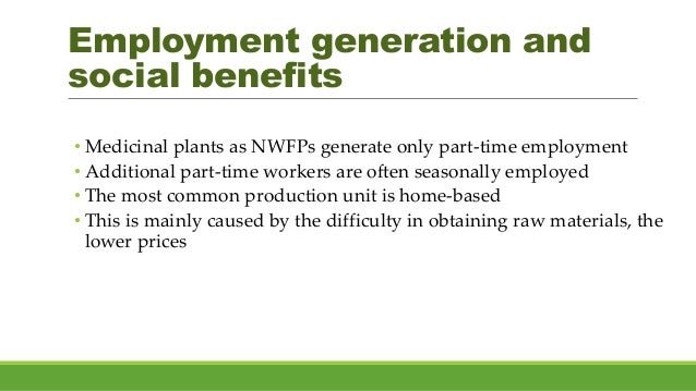 Employment generation and social benefits • Medicinal plants as NWFPs generate only part-time employment • Additional part...